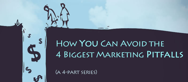How To Avoid the 4 Most Common Marketing Pitfalls (Part 1 of 4)