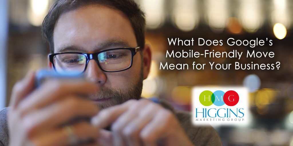 Higgins Marketing Group - What do Google's Mobile Friendly changes mean for You?