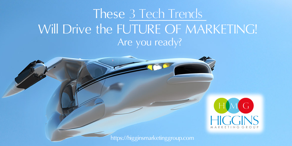 Higgins Marketing Group - These 3 Tech Trends Will Drive the Future of Marketing