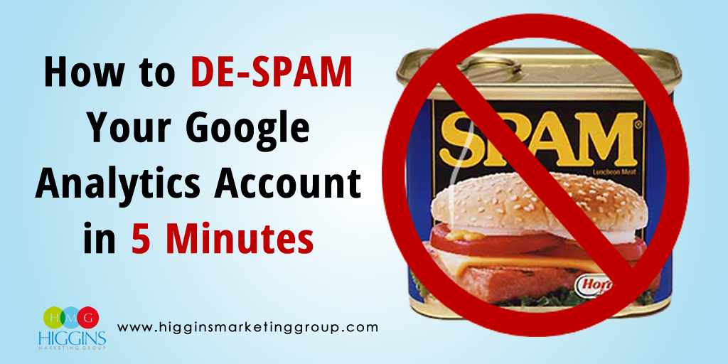 Higgins Marketing Group How to DE-SPAM Your Google Analytics Account in 5 Minutes