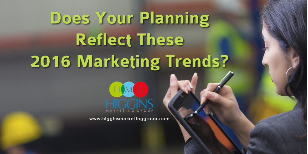 Higgins Marketing Group - Does Your Planning Reflect These 2016 Marketing Trends?