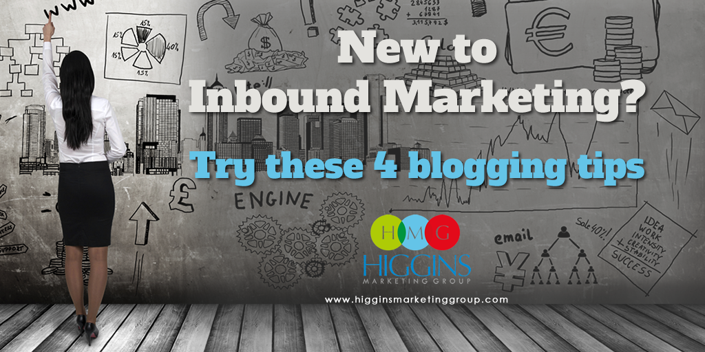 Higgins Marketing Group - New to InBound Marketing - 4 Blogging Tips