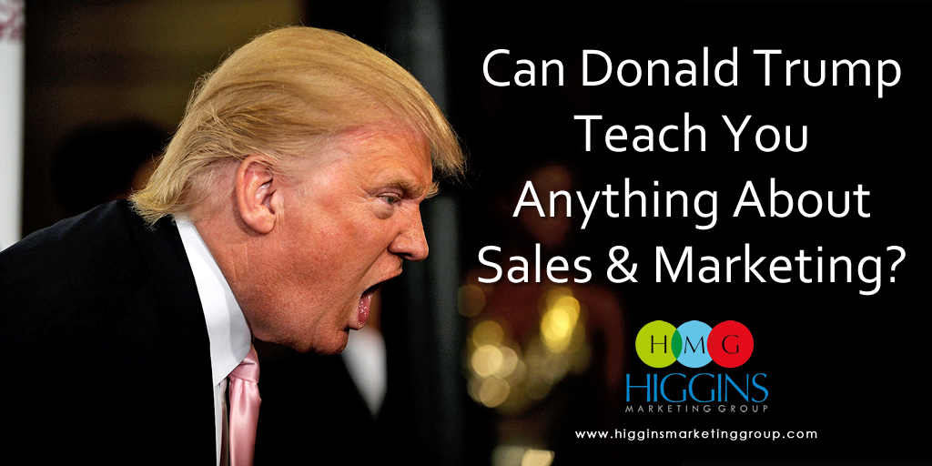 Higgins Marketing Group - Can Donald Trump Teach You Anything About Sales and Marketing