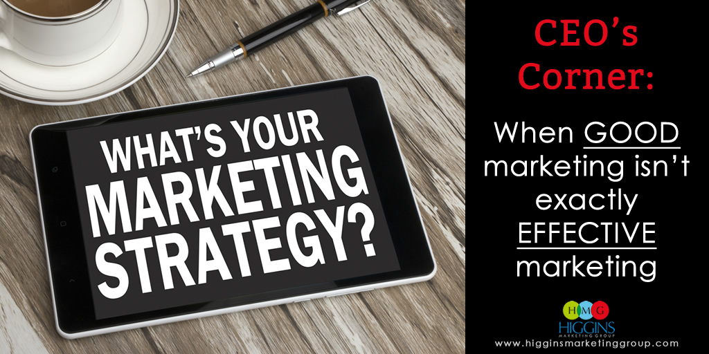 Higgins Marketing Group - CEO's Corner: When GOOD marketing isn't exactly EFFECTIVE marketing