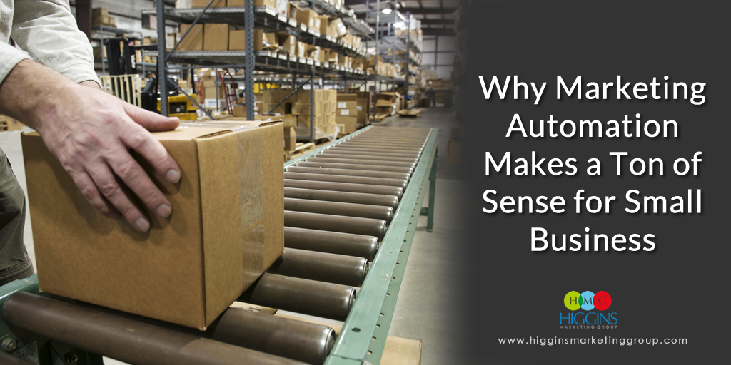 Higgins Marketing Group - Why Marketing Automation Makes a Ton of Sense for Small Business