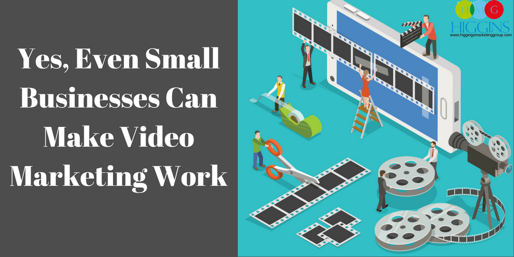 Yes, Even Small Businesses Can Make Video Marketing Work